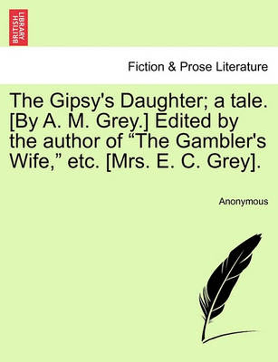 The Gipsy's Daughter; A Tale. [By A. M. Grey.] Edited by the Author of The Gambler's Wife, Etc. [Mrs. E. C. Grey].