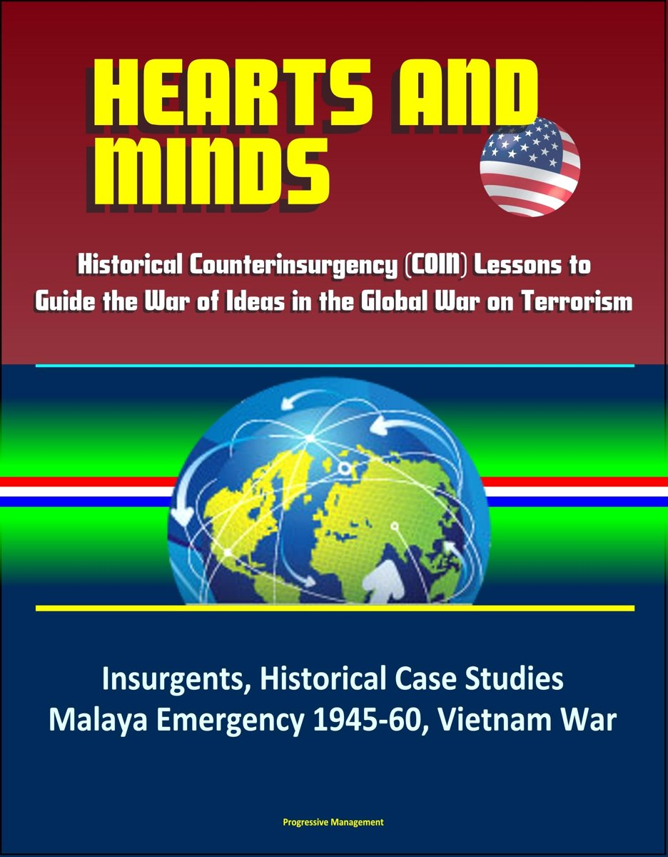 Hearts and Minds: Historical Counterinsurgency (COIN) Lessons to Guide the War of Ideas in the Global War on Terrorism - Insurgents, Historical Case Studies, Malaya Emergency 1945-60, Vietnam