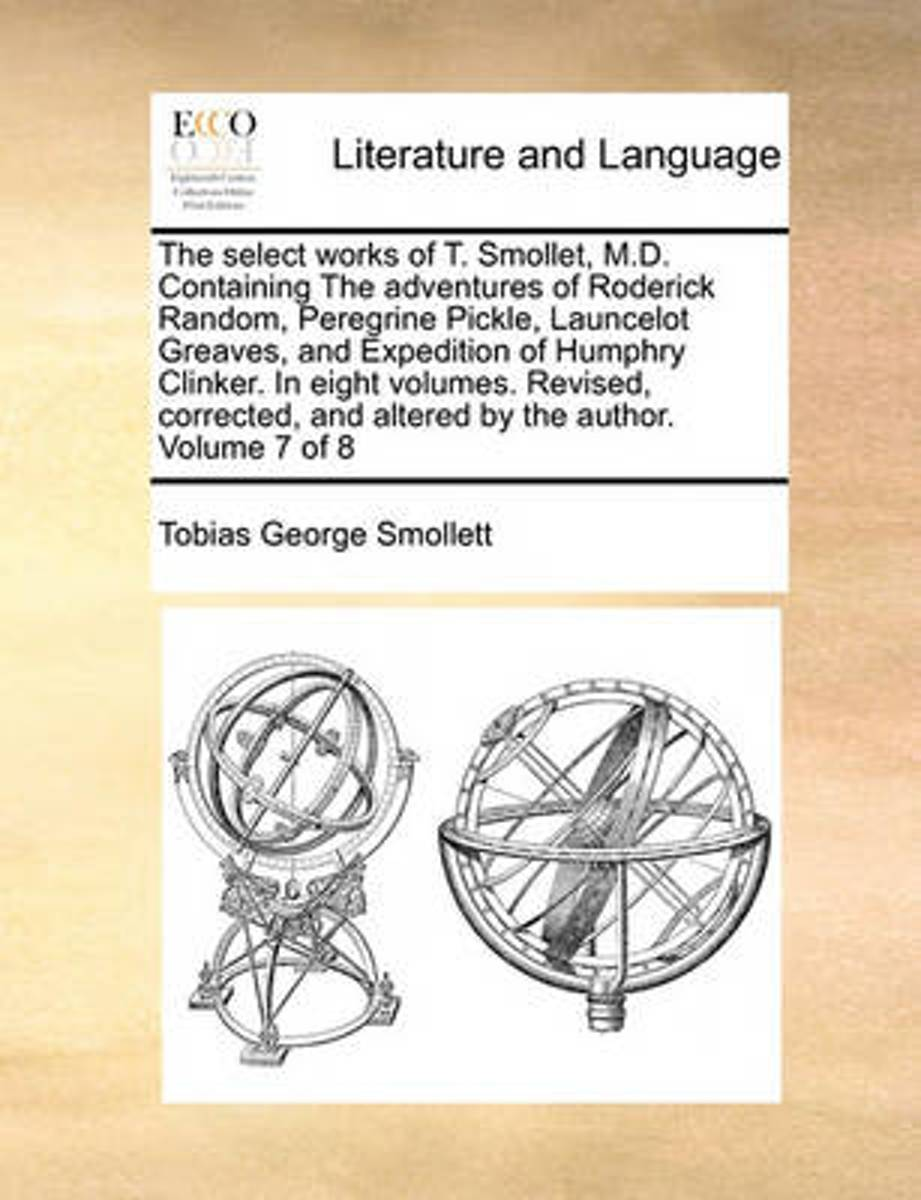 The Select Works of T. Smollet, M.D. Containing the Adventures of Roderick Random, Peregrine Pickle, Launcelot Greaves, and Expedition of Humphry Clinker. in Eight Volumes. Revised, Corrected
