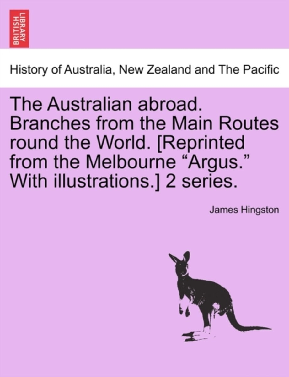 The Australian Abroad. Branches from the Main Routes Round the World. [Reprinted from the Melbourne Argus. with Illustrations.] 2 Series.