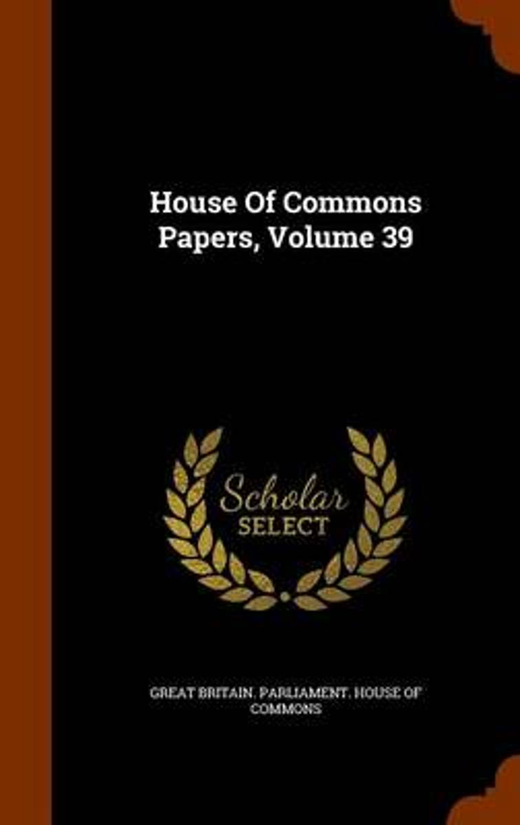 House of Commons Papers, Volume 39