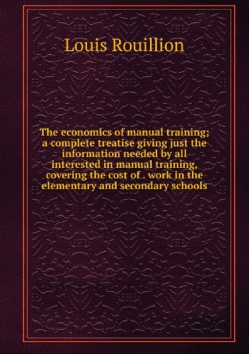 The Economics of Manual Training; a Complete Treatise Giving Just the Information Needed by All Interested in Manual Training, Covering the Cost of . Work in the Elementary and Secondary Scho