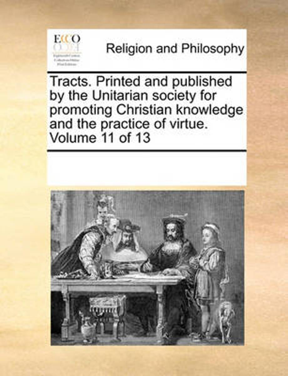 Tracts. Printed and Published by the Unitarian Society for Promoting Christian Knowledge and the Practice of Virtue. ... Volume 11 of 13