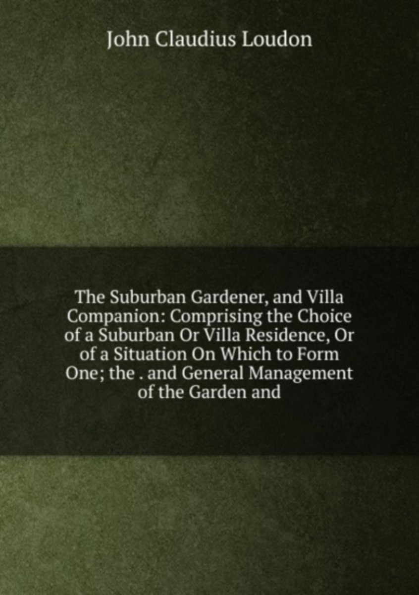 The Suburban Gardener, and Villa Companion: Comprising the Choice of a Suburban Or Villa Residence, Or of a Situation on Which to Form One; the . and General Management of the Garden And