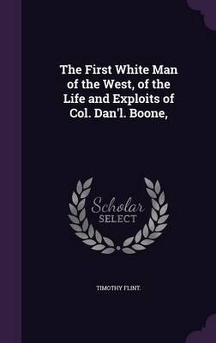 The First White Man of the West, of the Life and Exploits of Col. Dan'l. Boone,