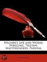 Wagner's Life and Works: Nibelung. Tristan. Mastersingers. Parsifal