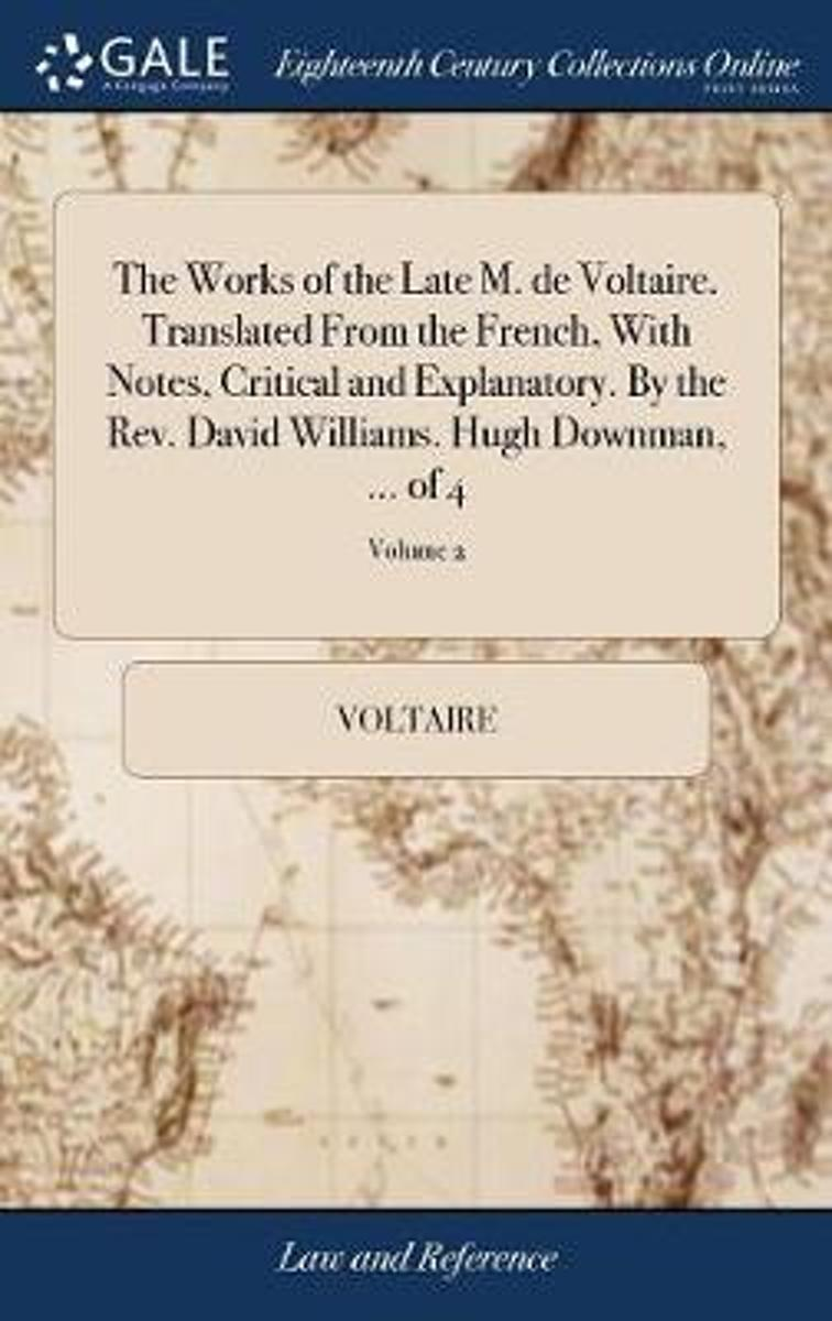 The Works of the Late M. de Voltaire. Translated from the French, with Notes, Critical and Explanatory. by the Rev. David Williams. Hugh Downman, ... of 4; Volume 2