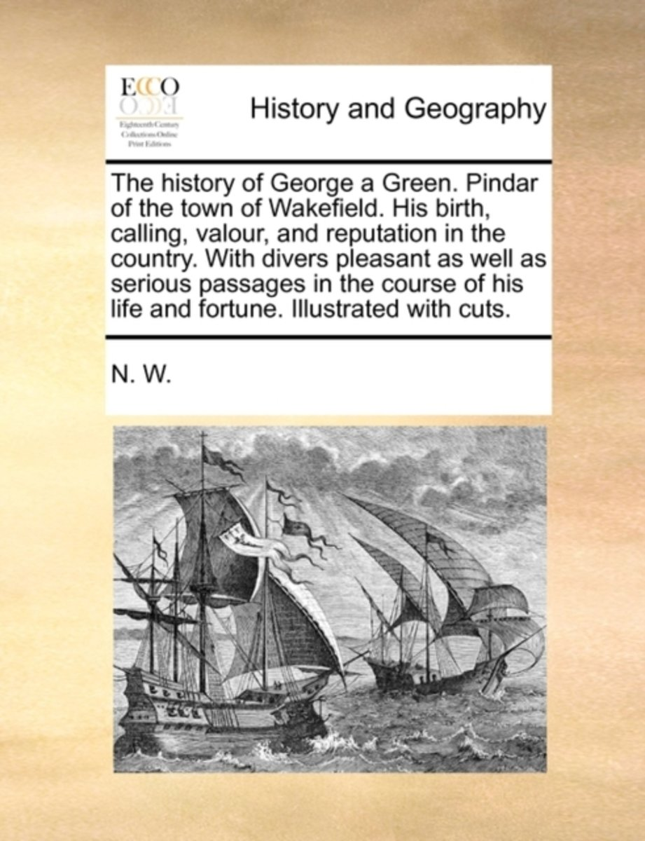 The History of George a Green. Pindar of the Town of Wakefield. His Birth, Calling, Valour, and Reputation in the Country. with Divers Pleasant as Well as Serious Passages in the Course of Hi