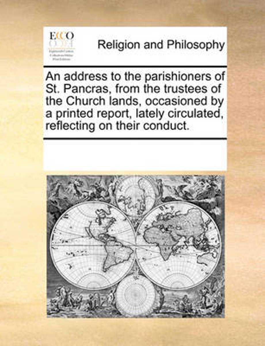 An Address to the Parishioners of St. Pancras, from the Trustees of the Church Lands, Occasioned by a Printed Report, Lately Circulated, Reflecting on Their Conduct