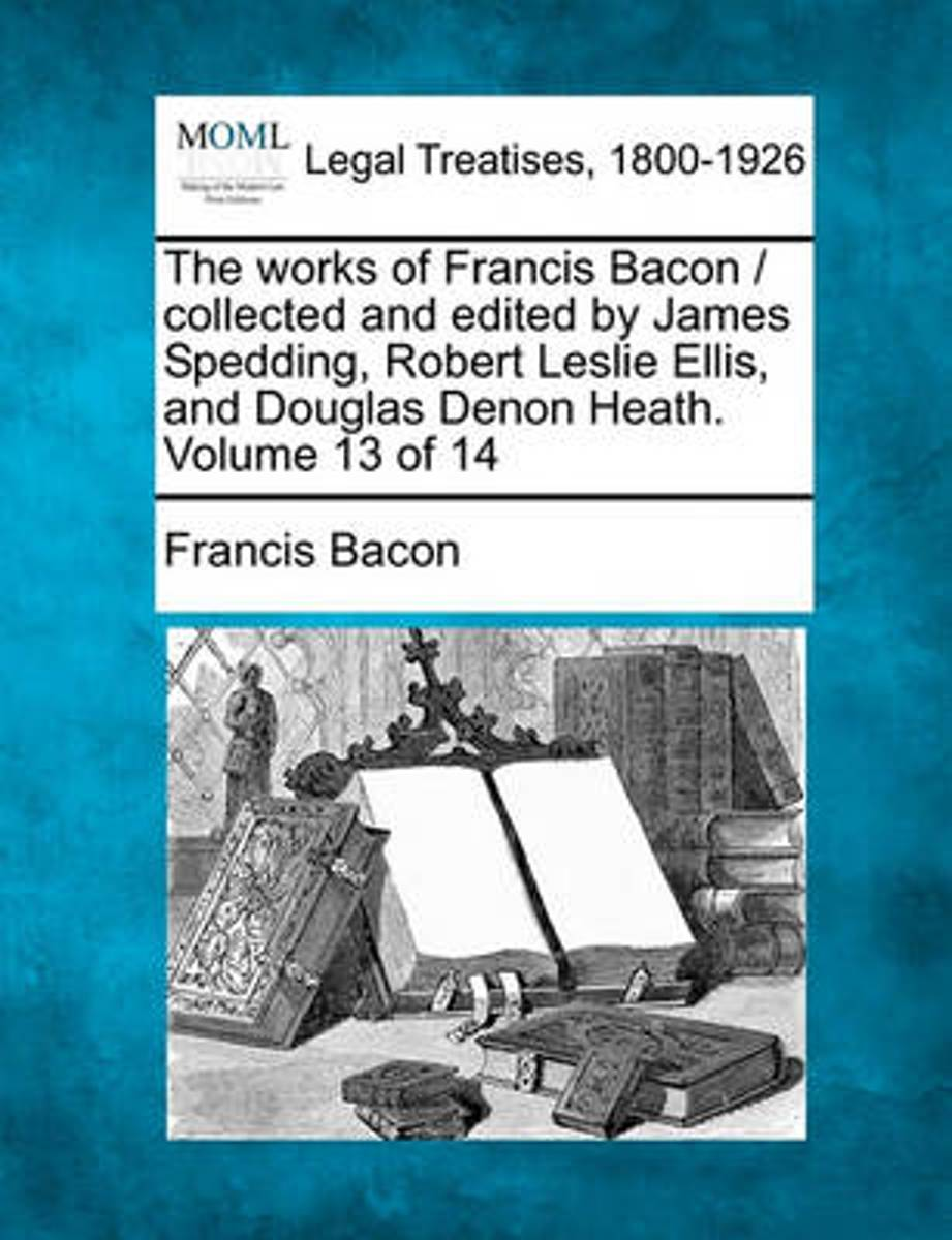The Works of Francis Bacon / Collected and Edited by James Spedding, Robert Leslie Ellis, and Douglas Denon Heath. Volume 13 of 14