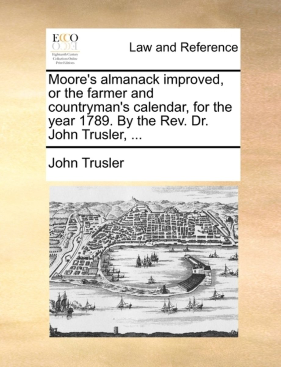 Moore's Almanack Improved, or the Farmer and Countryman's Calendar, for the Year 1789. by the Rev. Dr. John Trusler,