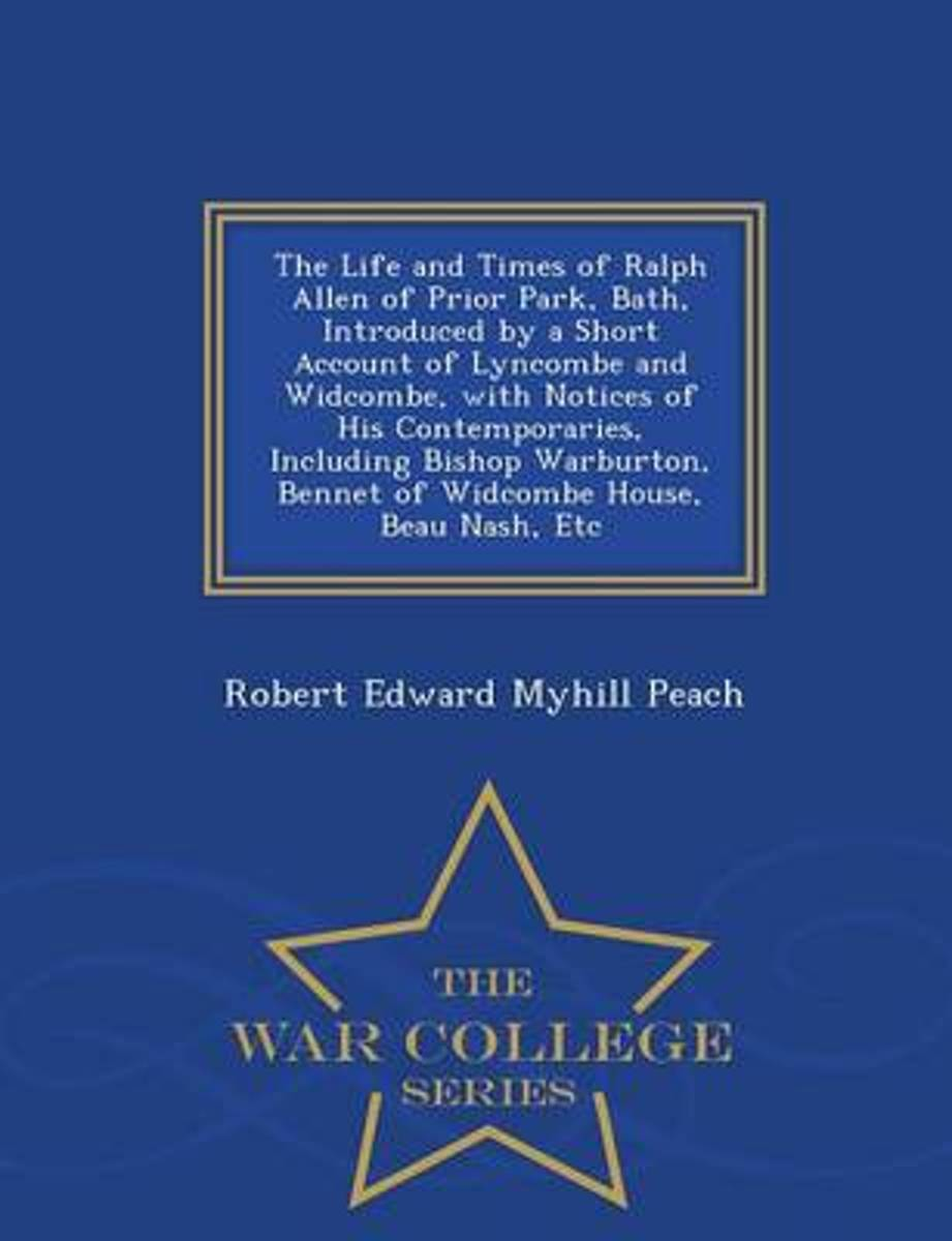 The Life and Times of Ralph Allen of Prior Park, Bath, Introduced by a Short Account of Lyncombe and Widcombe, with Notices of His Contemporaries, Including Bishop Warburton, Bennet of Widcom