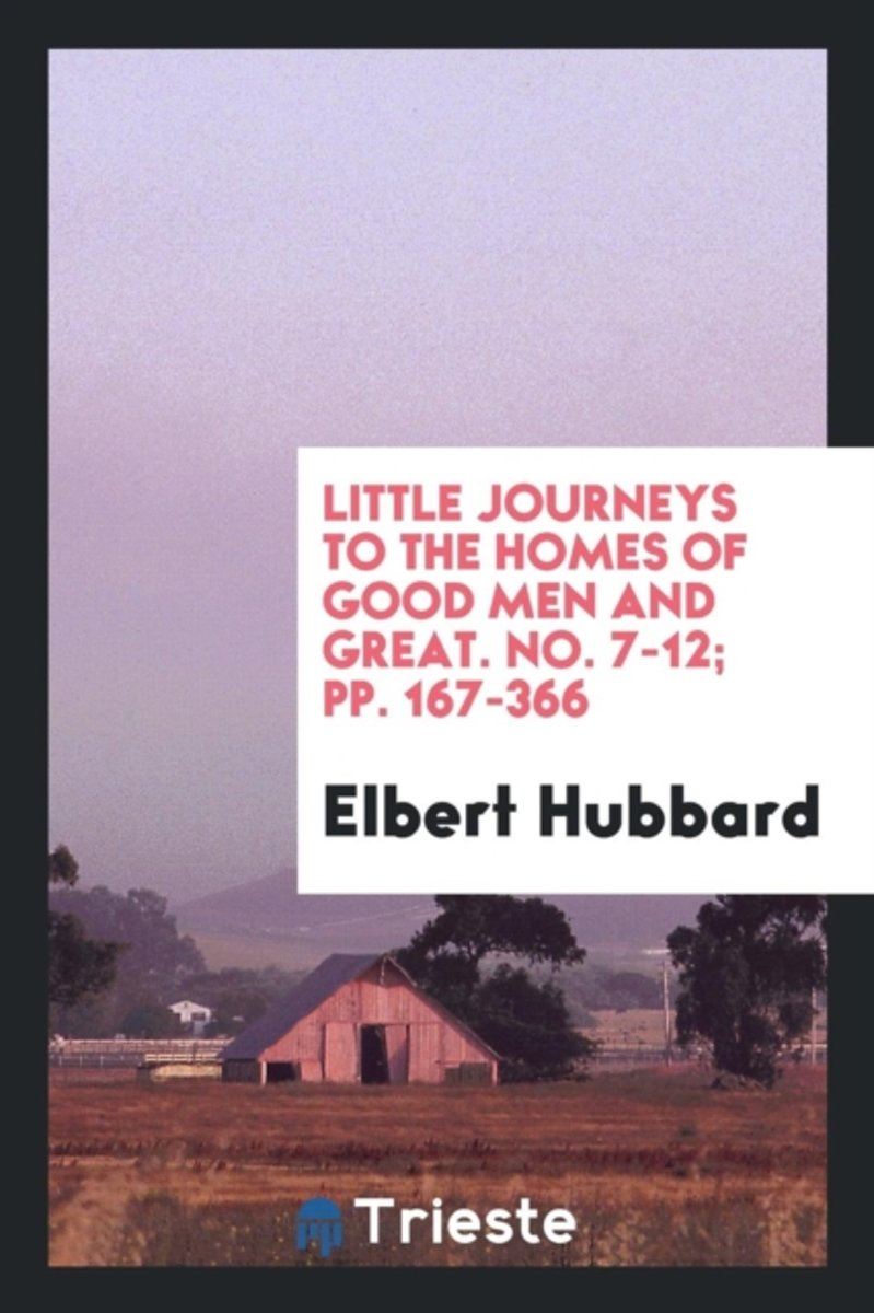 Little Journeys to the Homes of Good Men and Great. No. 7-12; Pp. 167-366