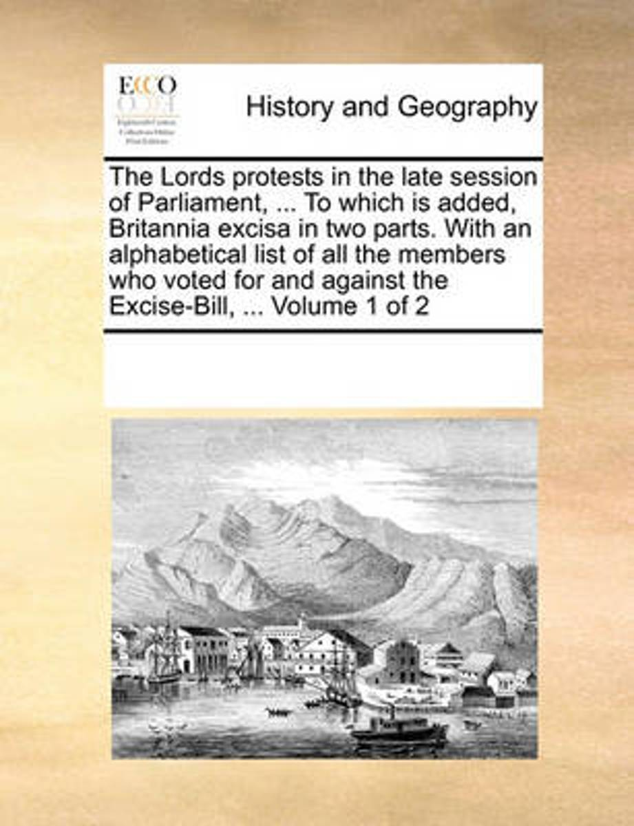 The Lords Protests in the Late Session of Parliament, ... to Which Is Added, Britannia Excisa in Two Parts. with an Alphabetical List of All the Members Who Voted for and Against the Excise-B