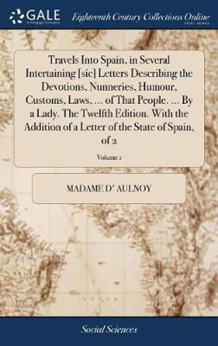 Travels Into Spain, in Several Intertaining [sic] Letters Describing the Devotions, Nunneries, Humour, Customs, Laws, ... of That People. ... by a Lady. the Twelfth Edition. with the Addition