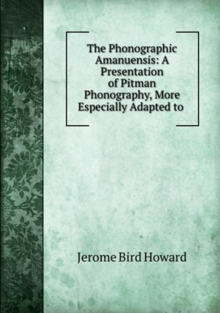 The Phonographic Amanuensis: a Presentation of Pitman Phonography, More Especially Adapted to .