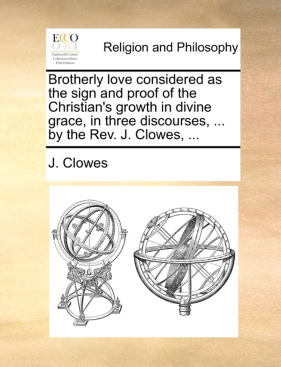 Brotherly Love Considered as the Sign and Proof of the Christian's Growth in Divine Grace, in Three Discourses, ... by the Rev. J. Clowes,