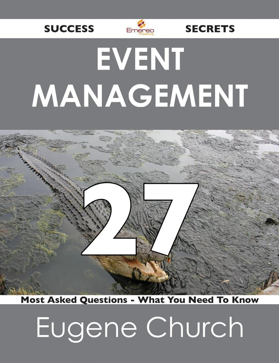 Event Management 27 Success Secrets - 27 Most Asked Questions On Event Management - What You Need To Know