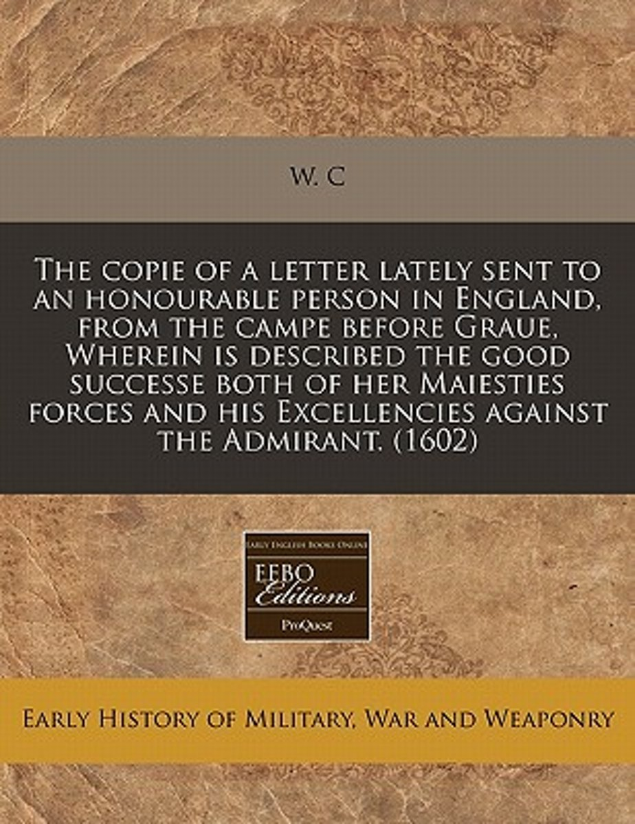 The Copie of a Letter Lately Sent to an Honourable Person in England, from the Campe Before Graue, Wherein Is Described the Good Successe Both of Her Maiesties Forces and His Excellencies Aga