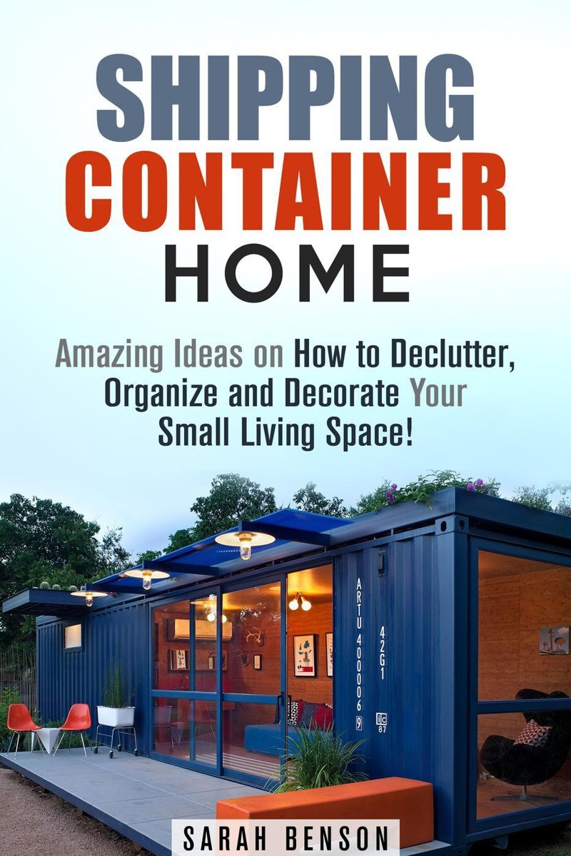 Shipping Container Homes: Amazing Ideas on How to Declutter, Organize and Decorate Your Small Living Space!