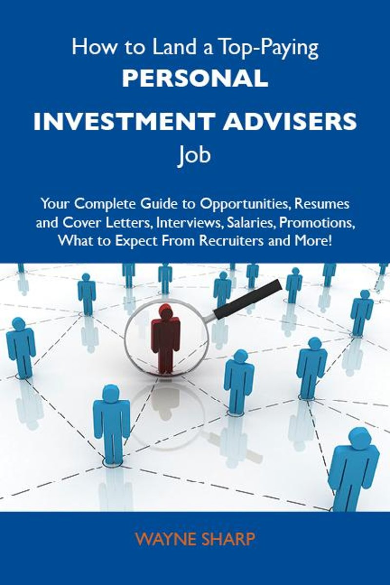How to Land a Top-Paying Personal investment advisers Job: Your Complete Guide to Opportunities, Resumes and Cover Letters, Interviews, Salaries, Promotions, What to Expect From Recruiters an