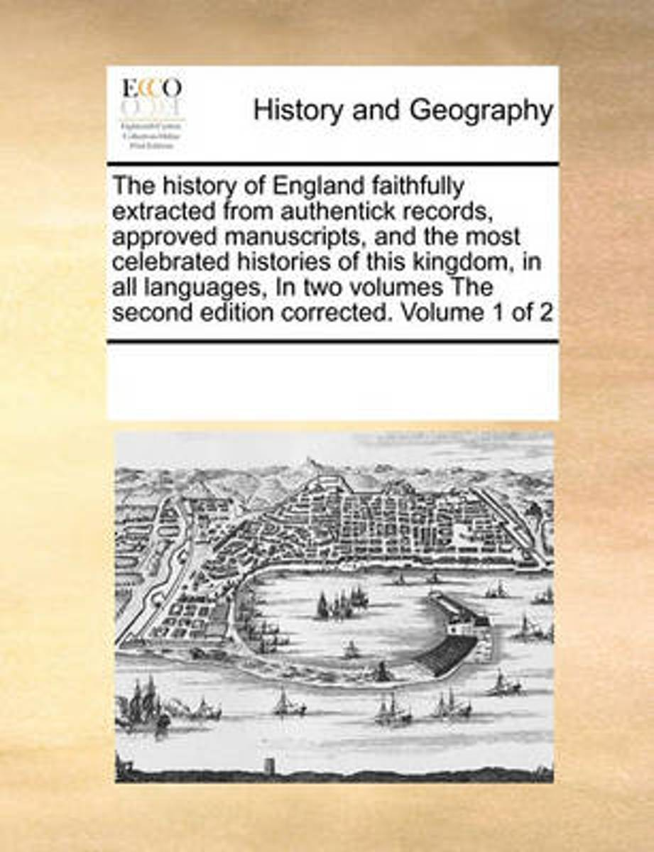 The History of England Faithfully Extracted from Authentick Records, Approved Manuscripts, and the Most Celebrated Histories of This Kingdom, in All Languages, in Two Volumes the Second Editi