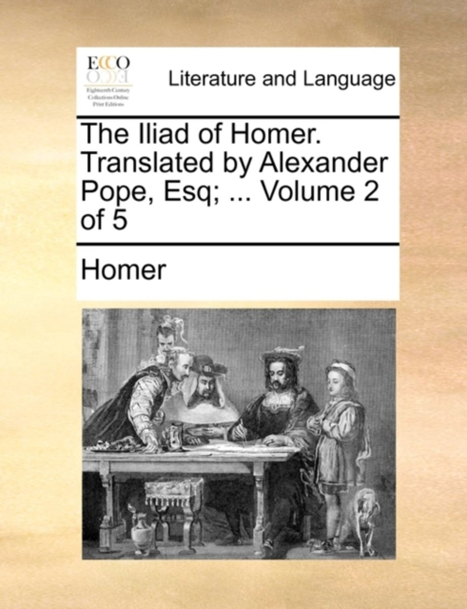 The Iliad of Homer. Translated by Alexander Pope, Esq; ... Volume 2 of 5