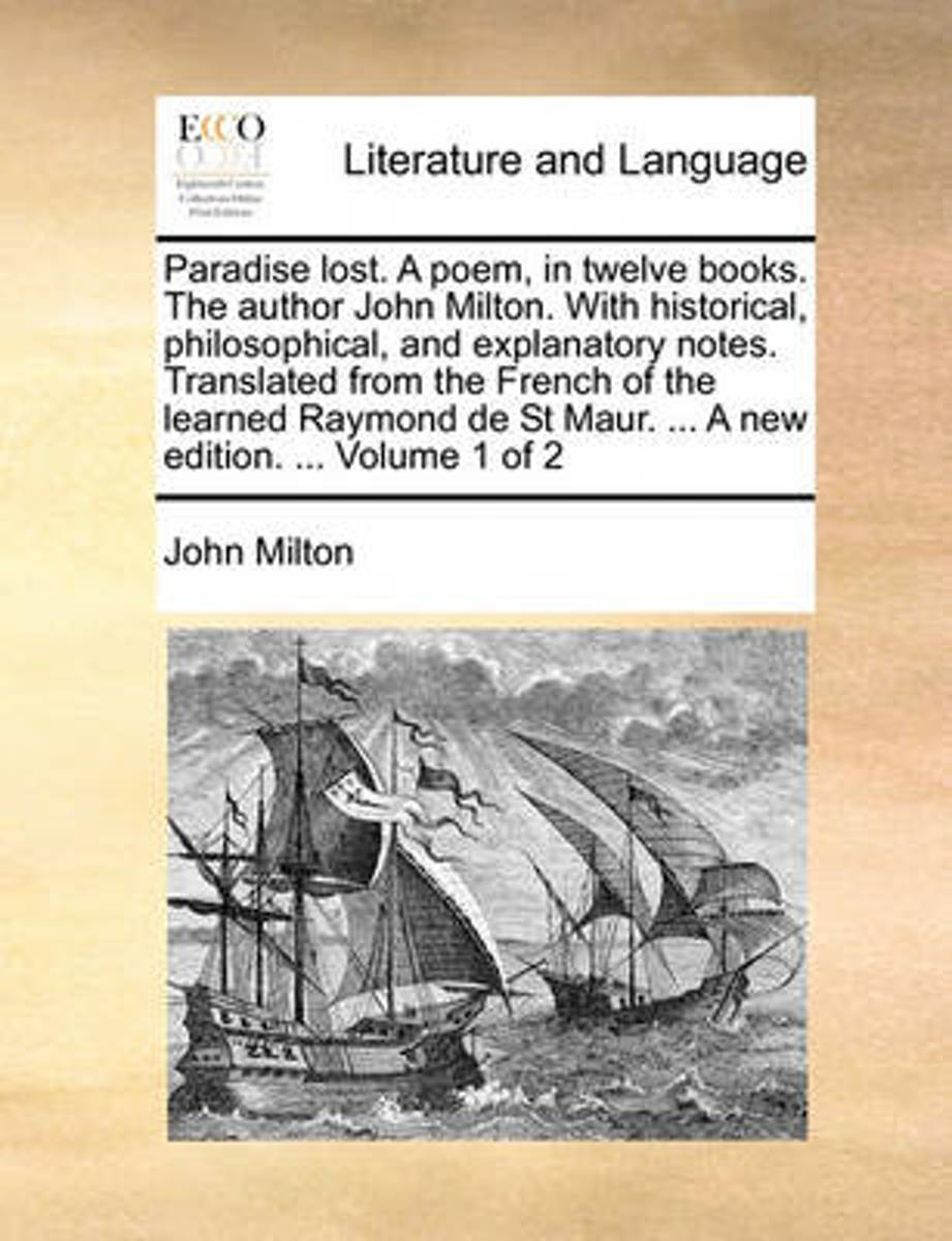 Paradise Lost. a Poem, in Twelve Books. the Author John Milton. with Historical, Philosophical, and Explanatory Notes. Translated from the French of the Learned Raymond de St Maur. ... a New