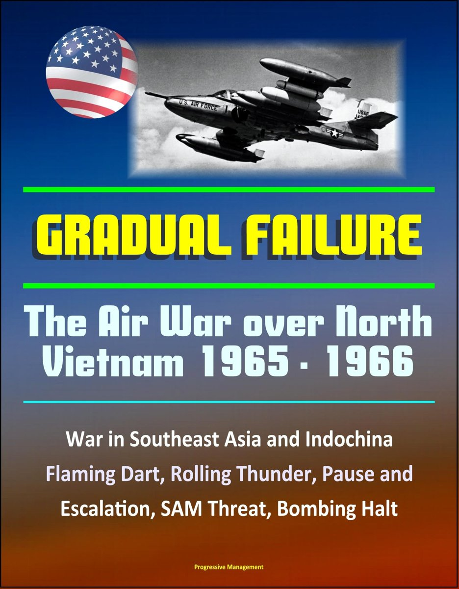 Gradual Failure: The Air War Over North Vietnam 1965 - 1966 - War in Southeast Asia and Indochina, Flaming Dart, Rolling Thunder, Pause and Escalation, SAM Threat, Bombing Halt
