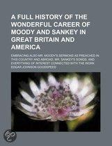 A Full History Of The Wonderful Career Of Moody And Sankey In Great Britain And America; Embracing Also Mr. Moody's Sermons As Preached In This