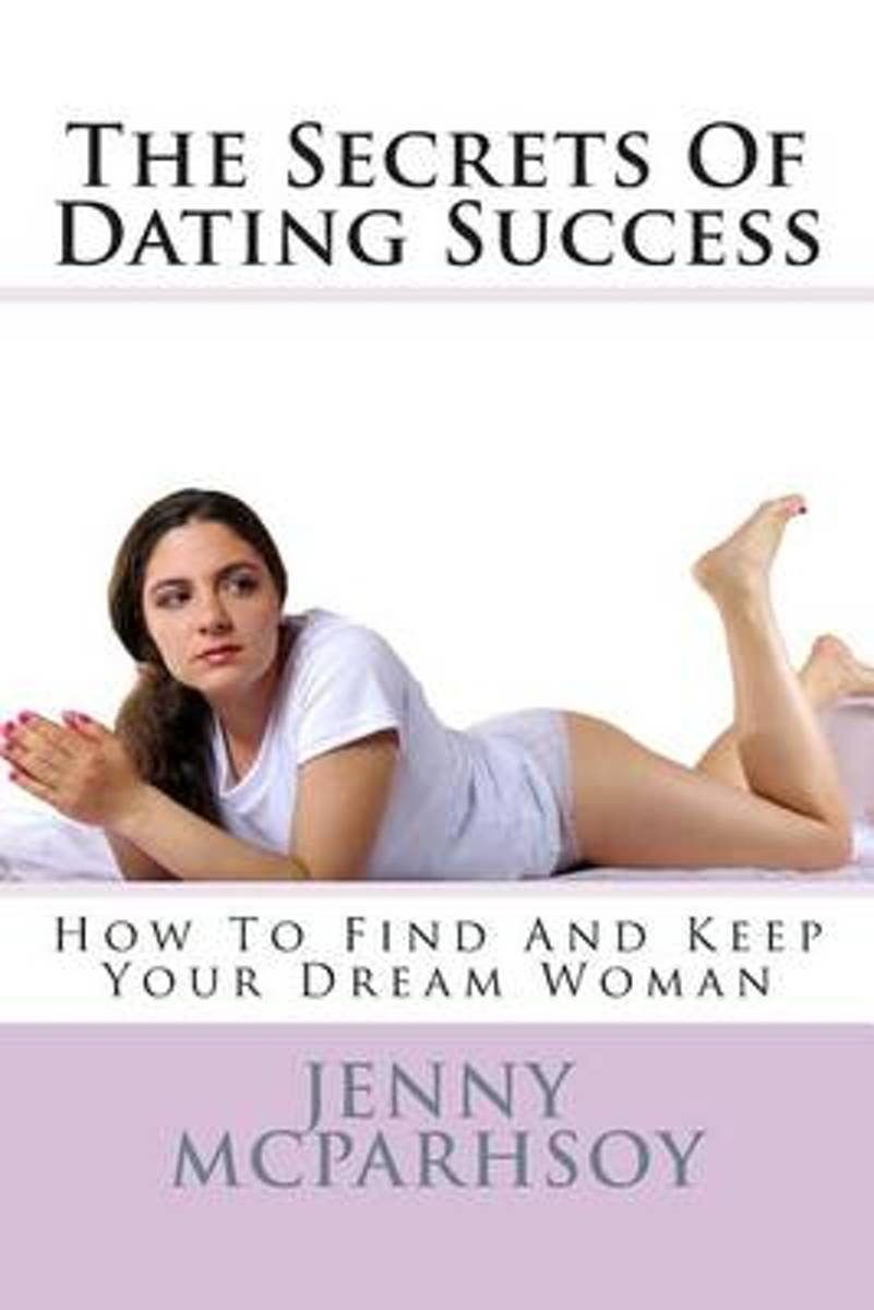 The Secrets of Dating Success - How to Find and Keep Your Dream Woman