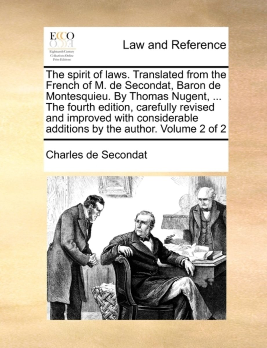 The Spirit of Laws. Translated from the French of M. de Secondat, Baron de Montesquieu. by Thomas Nugent, ... the Fourth Edition, Carefully Revised and Improved with Considerable Additions by