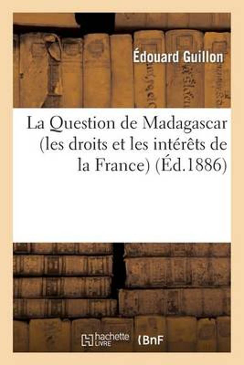 La Question de Madagascar (Les Droits Et Les Int�r�ts de la France)