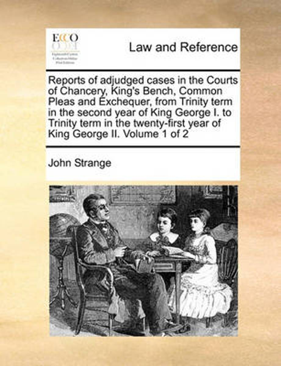 Reports of Adjudged Cases in the Courts of Chancery, King's Bench, Common Pleas and Exchequer, from Trinity Term in the Second Year of King George I. to Trinity Term in the Twenty-First Year