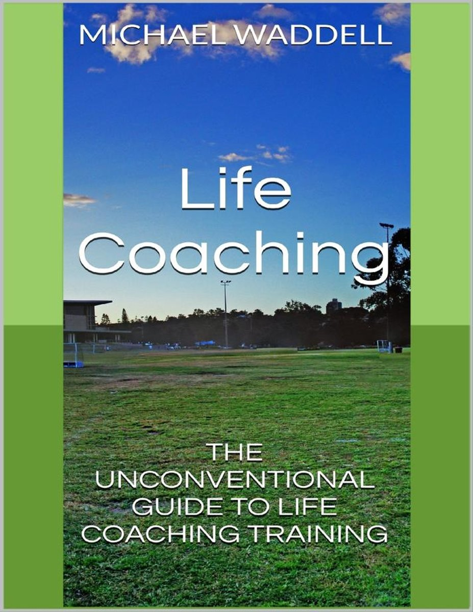 Life Coaching: The Unconventional Guide to Life Coaching Training