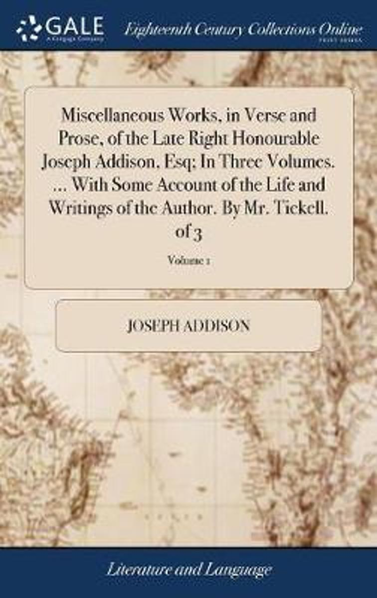 Miscellaneous Works, in Verse and Prose, of the Late Right Honourable Joseph Addison, Esq; In Three Volumes. ... with Some Account of the Life and Writings of the Author. by Mr. Tickell. of 3