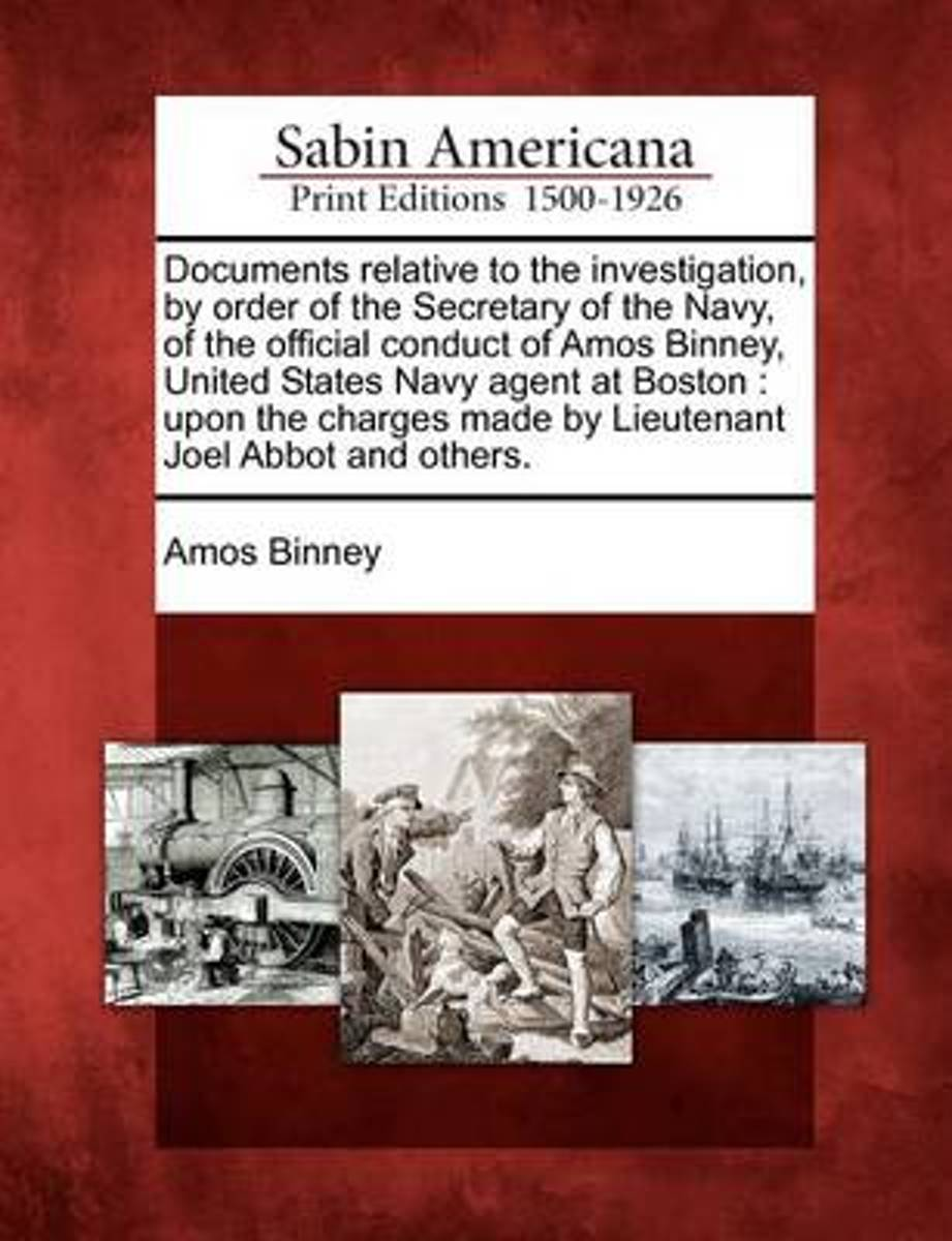 Documents Relative to the Investigation, by Order of the Secretary of the Navy, of the Official Conduct of Amos Binney, United States Navy Agent at Boston