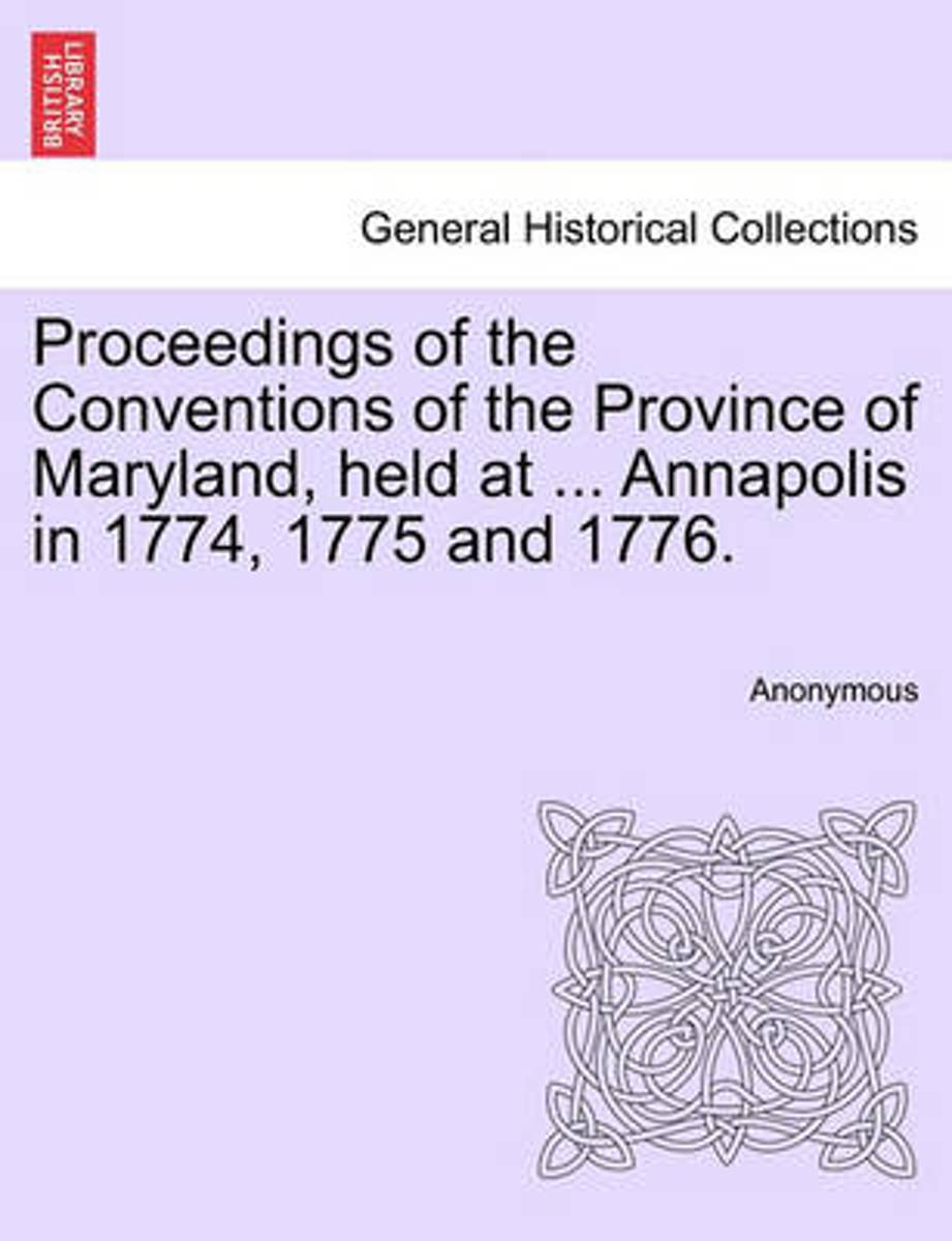 Proceedings of the Conventions of the Province of Maryland, Held at ... Annapolis in 1774, 1775 and 1776.