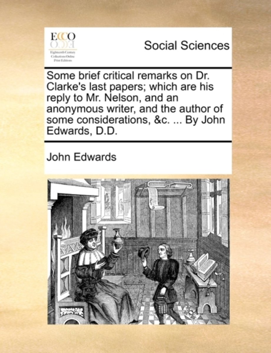 Some Brief Critical Remarks on Dr. Clarke's Last Papers; Which Are His Reply to Mr. Nelson, and an Anonymous Writer, and the Author of Some Considerations, &c. ... by John Edwards, D.D