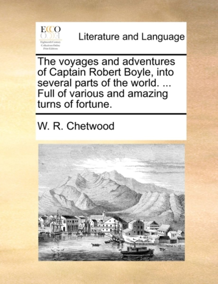 The Voyages and Adventures of Captain Robert Boyle, Into Several Parts of the World. ... Full of Various and Amazing Turns of Fortune.