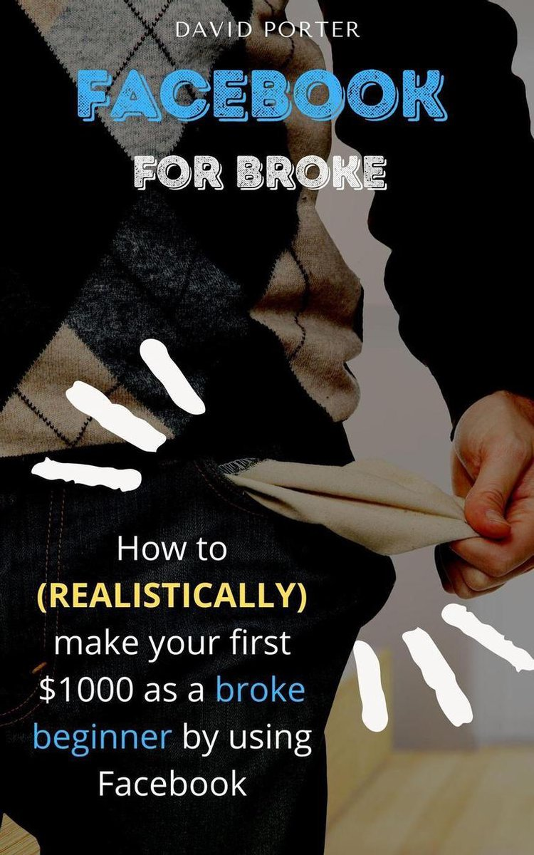 Facebook for Broke: How to Realistically Make Your First $1000 as A Broke Beginner by Using Facebook