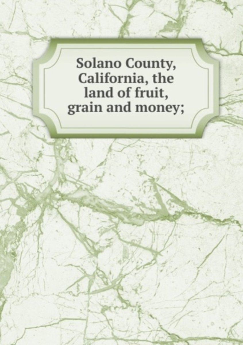Solano County, California, the Land of Fruit, Grain and Money;