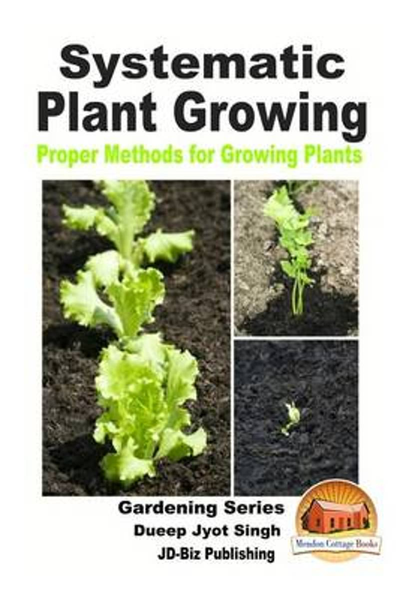 Systematic Plant Growing - Proper Methods for Growing Plants