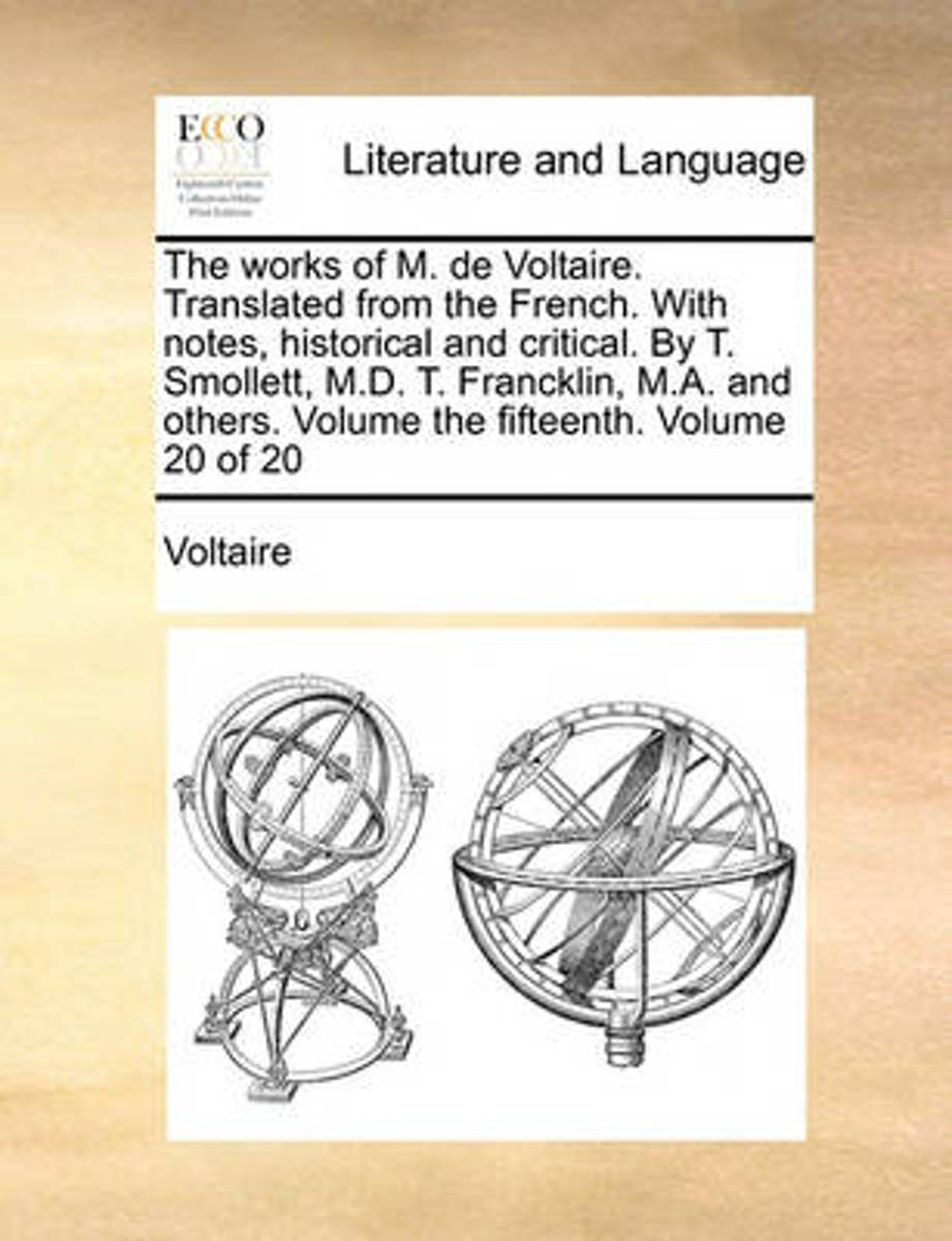 The Works of M. de Voltaire. Translated from the French. with Notes, Historical and Critical. by T. Smollett, M.D. T. Francklin, M.A. and Others. Volume the Fifteenth. Volume 20 of 20