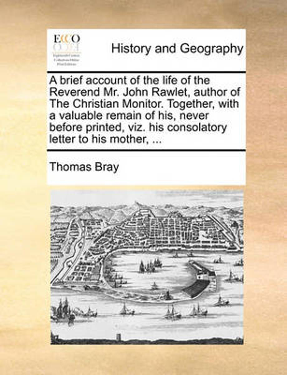 A Brief Account of the Life of the Reverend Mr. John Rawlet, Author of the Christian Monitor. Together, with a Valuable Remain of His, Never Before Printed, Viz. His Consolatory Letter to His