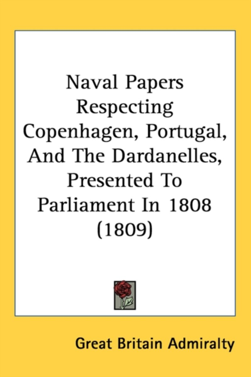 Naval Papers Respecting Copenhagen, Portugal, And The Dardanelles, Presented To Parliament In 1808 (1809)