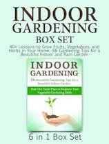 Indoor Gardening Box Set: 40+ Lessons to Grow Fruits, Vegetables, and Herbs in Your Home. 66 Gardening Tips for a Beautiful Indoor and Rain Garden