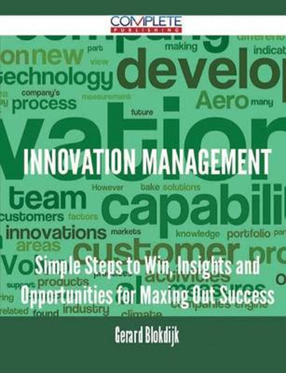 Innovation Management - Simple Steps to Win, Insights and Opportunities for Maxing Out Success