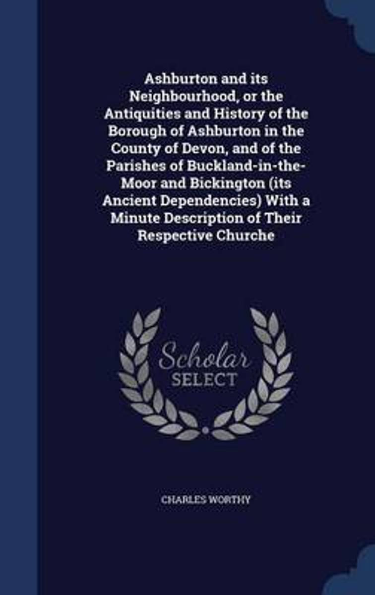 Ashburton and Its Neighbourhood, or the Antiquities and History of the Borough of Ashburton in the County of Devon, and of the Parishes of Buckland-In-The-Moor and Bickington (Its Ancient Dep