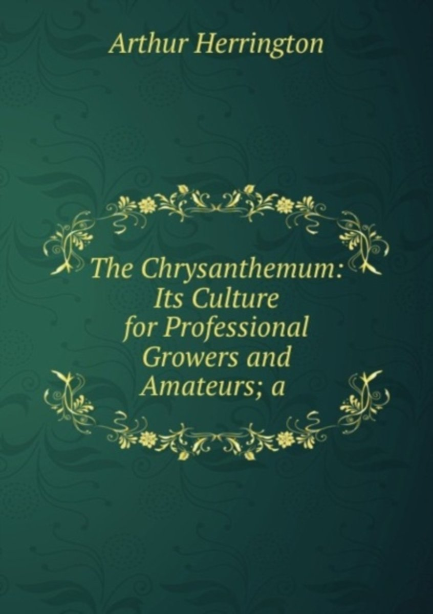 The Chrysanthemum: Its Culture for Professional Growers and Amateurs; a .